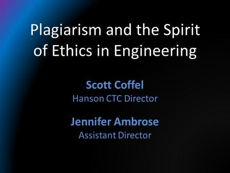 Plagiarism and the Spirit of Ethics in Engineering Scott Coffel Hanson CTC Director Jennifer Ambrose Assistant Director.