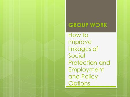 How to improve linkages of Social Protection and Employment and Policy Options GROUP WORK.