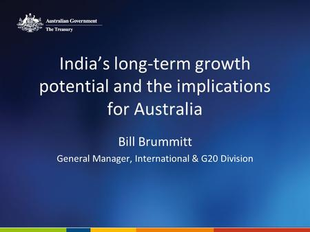 India's long-term growth potential and the implications for Australia Bill Brummitt General Manager, International & G20 Division.