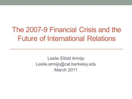 The 2007-9 Financial Crisis and the Future of International Relations Leslie Elliott Armijo March 2011.