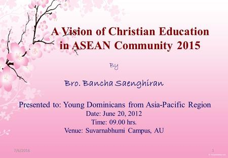 7/6/20161 By Bro. Bancha Saenghiran Presented to: Young Dominicans from Asia-Pacific Region Date: June 20, 2012 Time: 09.00 hrs. Venue: Suvarnabhumi Campus,