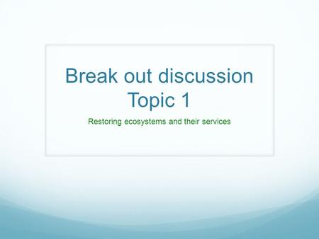 Break out discussion Topic 1 Restoring ecosystems and their services.