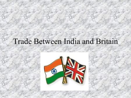 Trade Between India and Britain. Economic Imperialism The British use India for its Resources British use these resources to Manufacture Finished Goods.