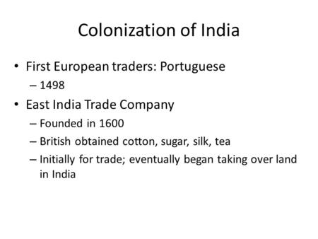 Colonization of India First European traders: Portuguese – 1498 East India Trade Company – Founded in 1600 – British obtained cotton, sugar, silk, tea.