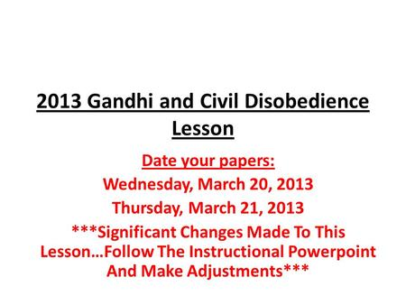 2013 Gandhi and Civil Disobedience Lesson Date your papers: Wednesday, March 20, 2013 Thursday, March 21, 2013 ***Significant Changes Made To This Lesson…Follow.