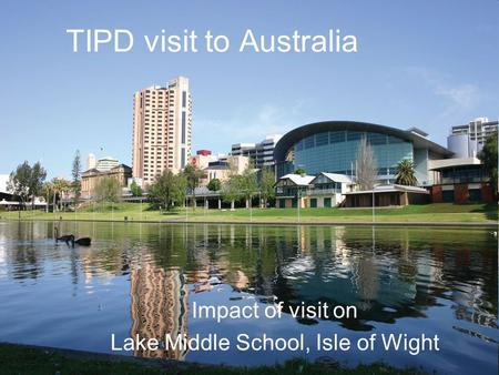 TIPD visit to Australia Impact of visit on Lake Middle School, Isle of Wight.