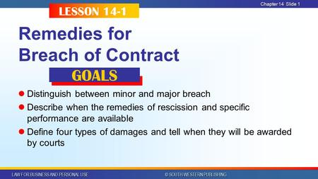 LAW FOR BUSINESS AND PERSONAL USE © SOUTH-WESTERN PUBLISHING Chapter 14 Slide 1 Remedies for Breach of Contract Distinguish between minor and major breach.