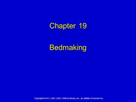 Copyright © 2011, 2007, 2003, 1999 by Mosby, Inc., an affiliate of Elsevier Inc. Chapter 19 Bedmaking.