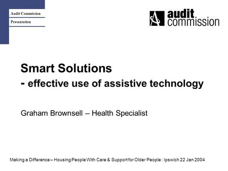 Audit Commission Presentation Smart Solutions - effective use of assistive technology Graham Brownsell – Health Specialist Making a Difference – Housing.