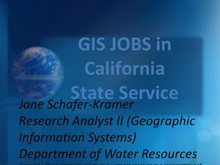 GIS JOBS in California State Service Jane Schafer-Kramer Research Analyst II (Geographic Information Systems) Department of Water Resources Disclaimer: