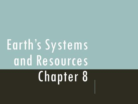 Earth's Systems and Resources Chapter 8. The Earth's resources were determined when the planet formed.