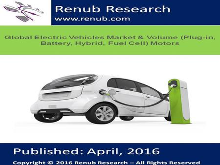 Renub Research www.renub.com. Global Electric Vehicles Market & Volume (Plug- in, Battery, Hybrid, Fuel Cell) Motors According to our research findings.
