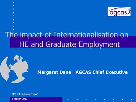 PMI 2 Employer Event 2 March 2011 The impact of Internationalisation on HE and Graduate Employment Margaret Dane AGCAS Chief Executive.