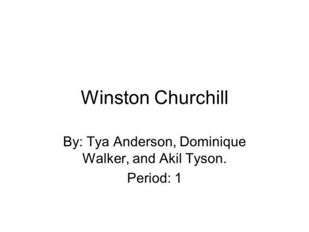 Winston Churchill By: Tya Anderson, Dominique Walker, and Akil Tyson. Period: 1.