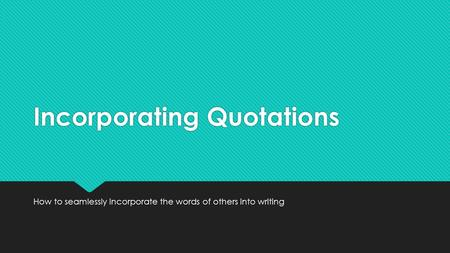 Incorporating Quotations How to seamlessly incorporate the words of others into writing.