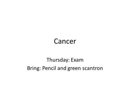 Cancer Thursday: Exam Bring: Pencil and green scantron.