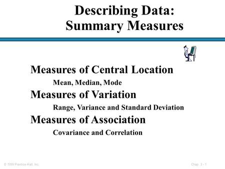 © 1999 Prentice-Hall, Inc. Chap. 3 - 1 Measures of Central Location Mean, Median, Mode Measures of Variation Range, Variance and Standard Deviation Measures.