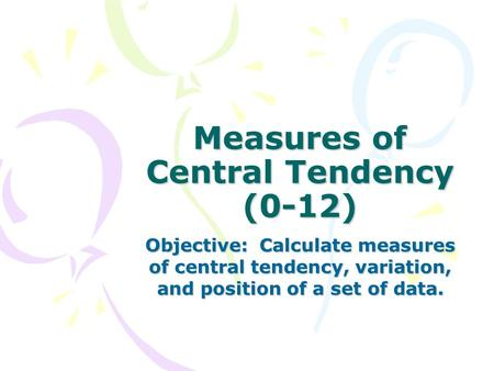 Measures of Central Tendency (0-12) Objective: Calculate measures of central tendency, variation, and position of a set of data.