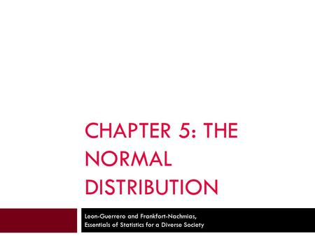 CHAPTER 5: THE NORMAL DISTRIBUTION Leon-Guerrero and Frankfort-Nachmias, Essentials of Statistics for a Diverse Society.