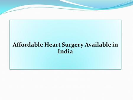 Affordable Heart Surgery Available in India. Different Heart Surgeries  Angiography  Angioplasty with one medicated stent  Coronary Angioplasty (Including.