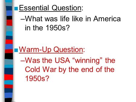 "■Essential Question: –What was life like in America in the 1950s? ■Warm-Up Question: –Was the USA ""winning"" the Cold War by the end of the 1950s?"