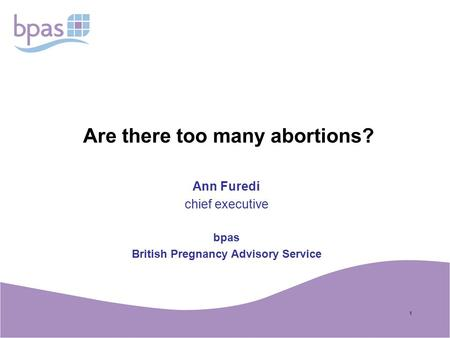 1 Are there too many abortions? Ann Furedi chief executive bpas British Pregnancy Advisory Service.