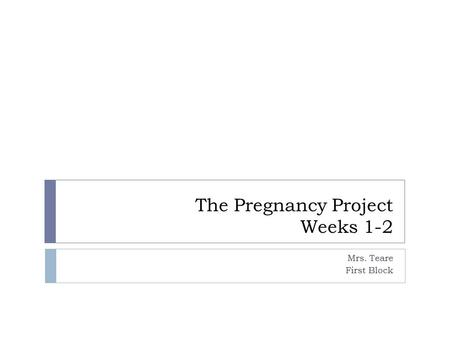 The Pregnancy Project Weeks 1-2 Mrs. Teare First Block.