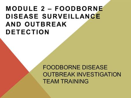 MODULE 2 – FOODBORNE DISEASE SURVEILLANCE AND OUTBREAK DETECTION FOODBORNE DISEASE OUTBREAK INVESTIGATION TEAM TRAINING.