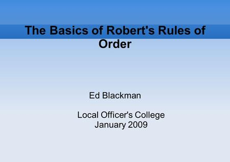 The Basics of Robert's Rules of Order Ed Blackman Local Officer's College January 2009.