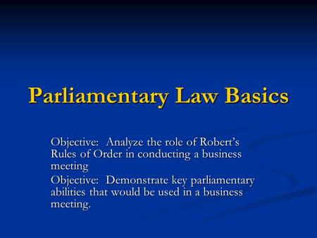 Parliamentary Law Basics Objective: Analyze the role of Robert's Rules of Order in conducting a business meeting Objective: Demonstrate key parliamentary.