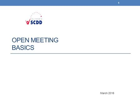 OPEN MEETING BASICS March 2016 1. Open meetings – State of CA To make sure meetings are legal and run smoothly, you should follow the rules of: 1. The.