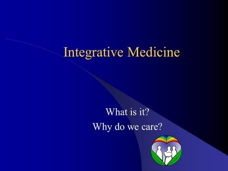 Integrative Medicine What is it? Why do we care?.