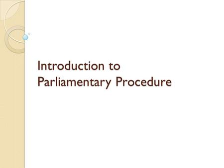 Introduction to Parliamentary Procedure. What is Parli-Pro? Way to effectively run a meeting 3 Major Purposes: ◦ Ensure that majority rules ◦ Protect.