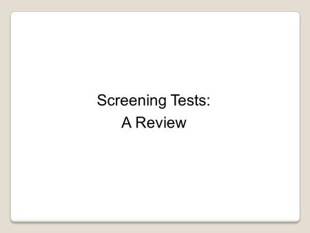 Screening Tests: A Review. Learning Objectives: 1.Understand the role of screening in the secondary prevention of disease. 2.Recognize the characteristics.