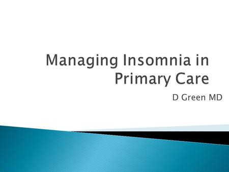 D Green MD. 1. Review prevalence of chronic insomnia in primary care settings 2. Describe types of chronic insomnia 3. Learn about CBT-I 4. Review how.