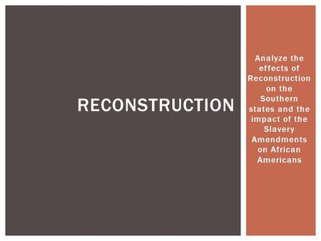 Analyze the effects of Reconstruction on the Southern states and the impact of the Slavery Amendments on African Americans RECONSTRUCTION.