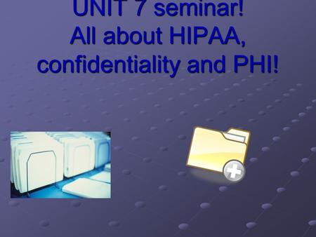 UNIT 7 seminar! All about HIPAA, confidentiality and PHI!