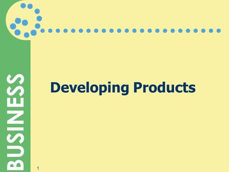 BUSINESS 1 Developing Products. BUSINESS 2 What Is a Product?  Features are the qualities, tangible and intangible, that a company builds into its products.