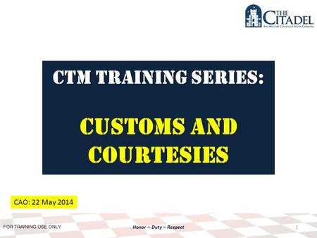 FOR TRAINING USE ONLY Honor – Duty – Respect CTM Training SERIES: Customs AND Courtesies 1 CAO: 22 May 2014.