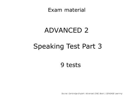 ADVANCED 2 Speaking Test Part 3 Source: Cambridge English: Advanced (CAE) Book 1 CENGAGE Learning 9 tests Exam material.
