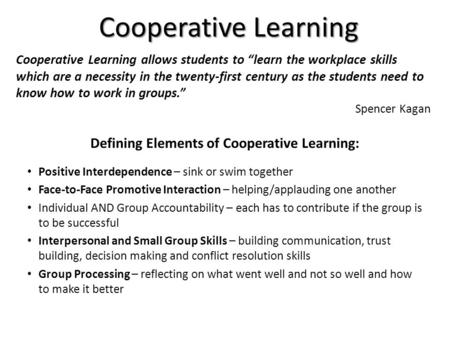 Cooperative Learning Defining Elements of Cooperative Learning: Positive Interdependence – sink or swim together Face-to-Face Promotive Interaction – helping/applauding.