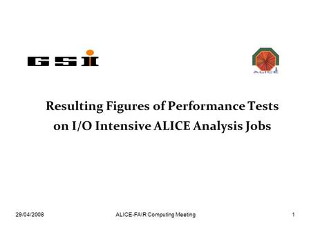 29/04/2008ALICE-FAIR Computing Meeting1 Resulting Figures of Performance Tests on I/O Intensive ALICE Analysis Jobs.