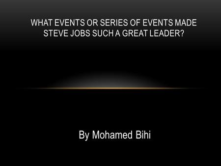 By Mohamed Bihi WHAT EVENTS OR SERIES OF EVENTS MADE STEVE JOBS SUCH A GREAT LEADER?
