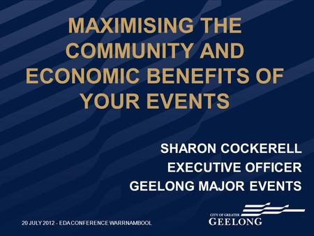 MAXIMISING THE COMMUNITY AND ECONOMIC BENEFITS OF YOUR EVENTS SHARON COCKERELL EXECUTIVE OFFICER GEELONG MAJOR EVENTS 20 JULY 2012 - EDA CONFERENCE WARRNAMBOOL.