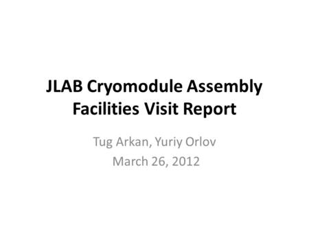 JLAB Cryomodule Assembly Facilities Visit Report Tug Arkan, Yuriy Orlov March 26, 2012.