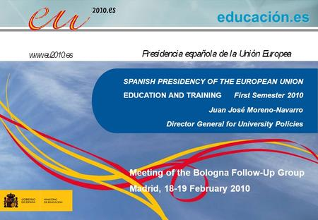 Educación.es SPANISH PRESIDENCY OF THE EUROPEAN UNION EDUCATION AND TRAINING First Semester 2010 Juan José Moreno-Navarro Director General for University.