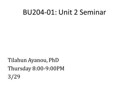BU204-01: Unit 2 Seminar Tilahun Ayanou, PhD Thursday 8:00-9:00PM 3/29.