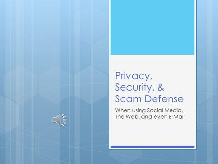 Privacy, Security, & Scam Defense When using Social Media, The Web, and even E-Mail.