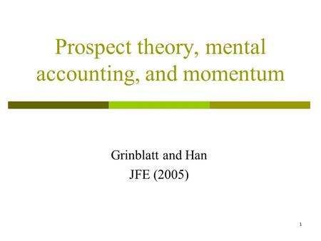 1 Prospect theory, mental accounting, and momentum Grinblatt and Han JFE (2005)