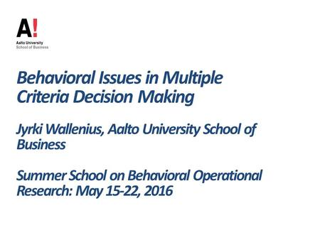 Behavioral Issues in Multiple Criteria Decision Making Jyrki Wallenius, Aalto University School of Business Summer School on Behavioral Operational Research: